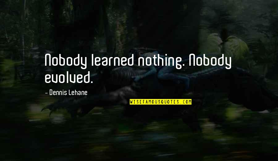 Lehane Quotes By Dennis Lehane: Nobody learned nothing. Nobody evolved.