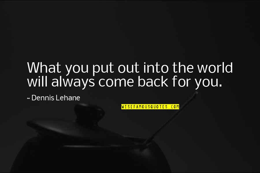 Lehane Quotes By Dennis Lehane: What you put out into the world will