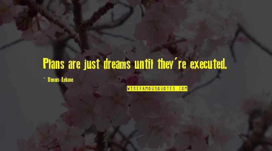 Lehane Quotes By Dennis Lehane: Plans are just dreams until they're executed.