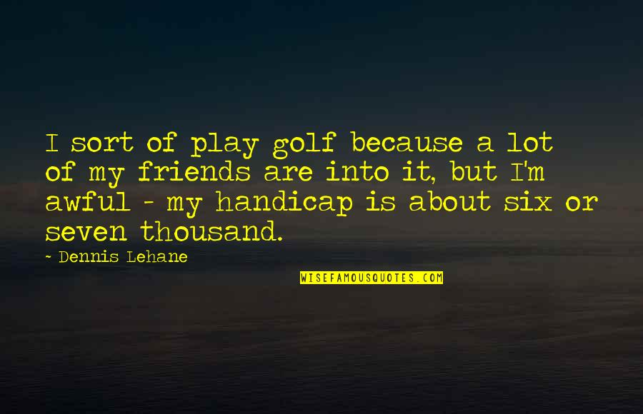 Lehane Quotes By Dennis Lehane: I sort of play golf because a lot