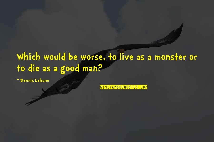Lehane Quotes By Dennis Lehane: Which would be worse, to live as a