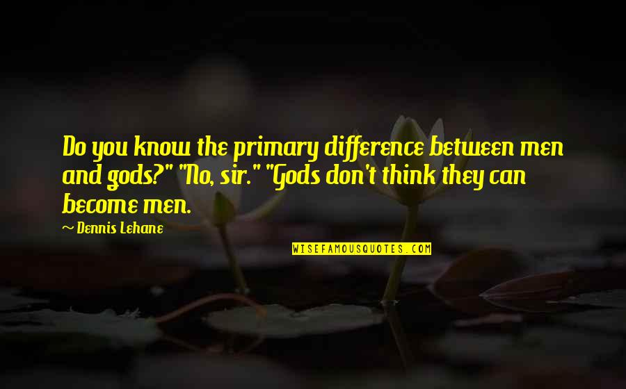 Lehane Quotes By Dennis Lehane: Do you know the primary difference between men