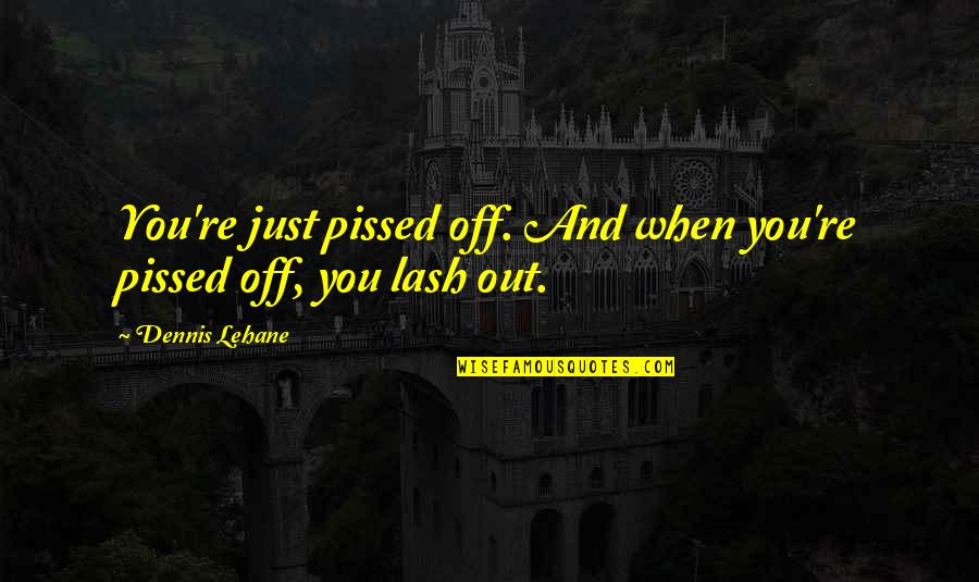 Lehane Quotes By Dennis Lehane: You're just pissed off. And when you're pissed
