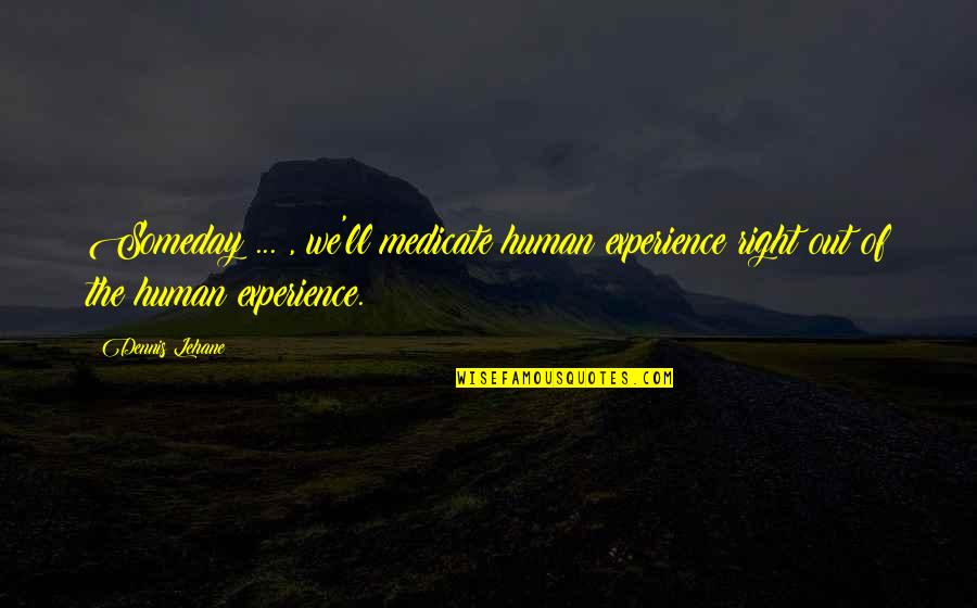 Lehane Quotes By Dennis Lehane: Someday ... , we'll medicate human experience right