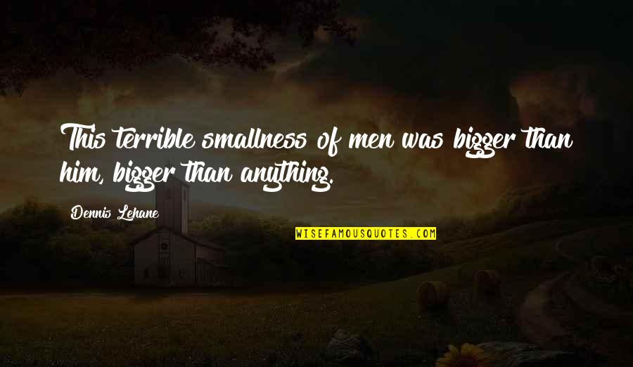 Lehane Quotes By Dennis Lehane: This terrible smallness of men was bigger than