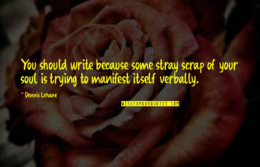 Lehane Quotes By Dennis Lehane: You should write because some stray scrap of