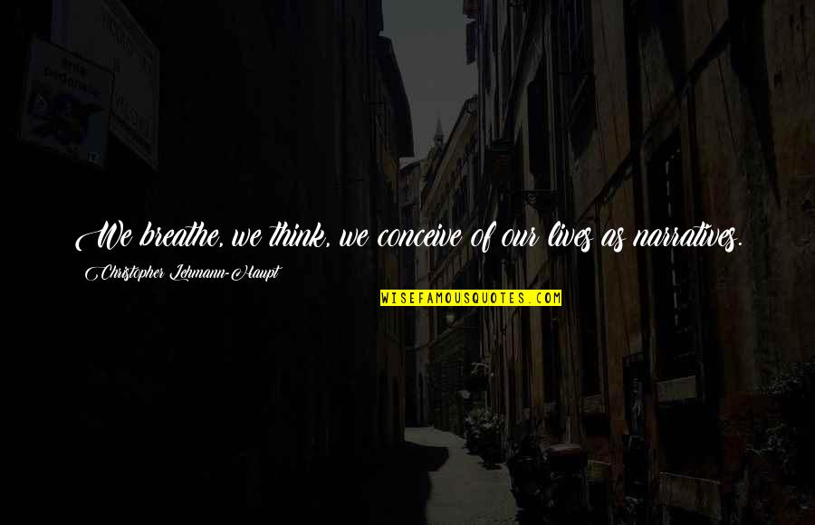 Lehmann Quotes By Christopher Lehmann-Haupt: We breathe, we think, we conceive of our