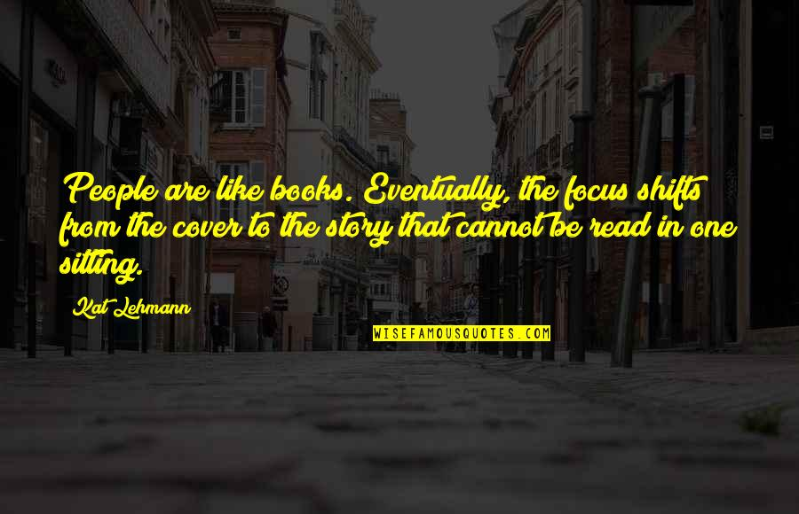 Lehmann Quotes By Kat Lehmann: People are like books. Eventually, the focus shifts