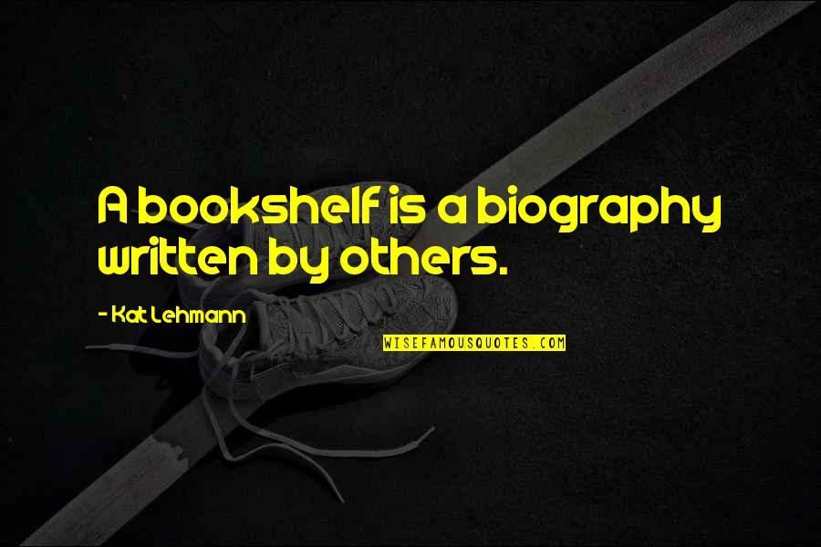 Lehmann Quotes By Kat Lehmann: A bookshelf is a biography written by others.