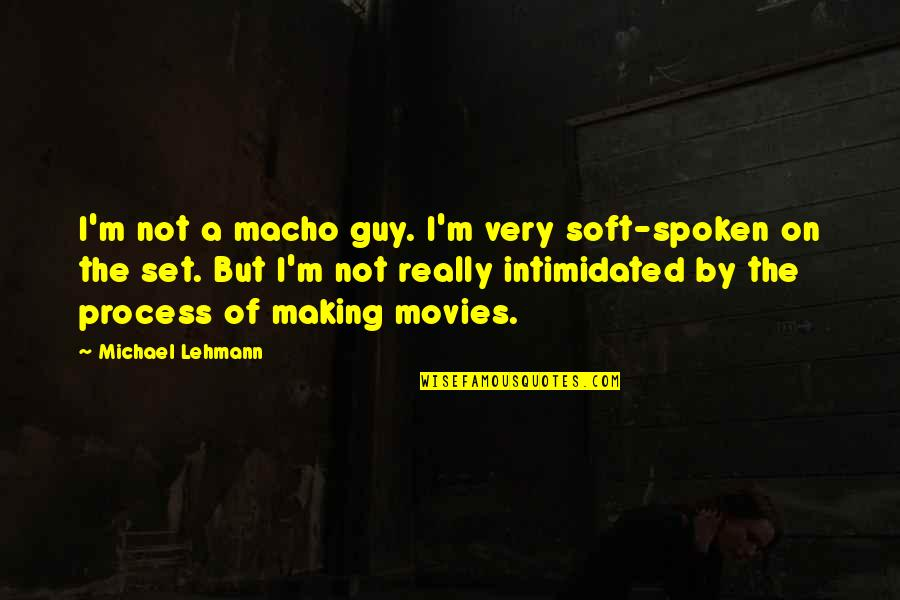 Lehmann Quotes By Michael Lehmann: I'm not a macho guy. I'm very soft-spoken