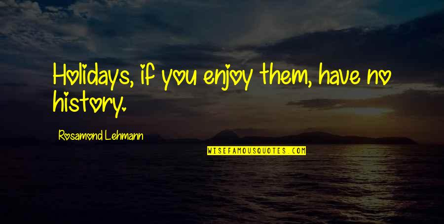 Lehmann Quotes By Rosamond Lehmann: Holidays, if you enjoy them, have no history.