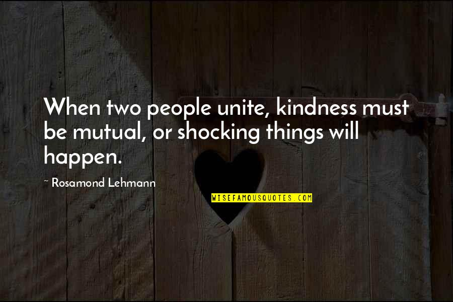 Lehmann Quotes By Rosamond Lehmann: When two people unite, kindness must be mutual,