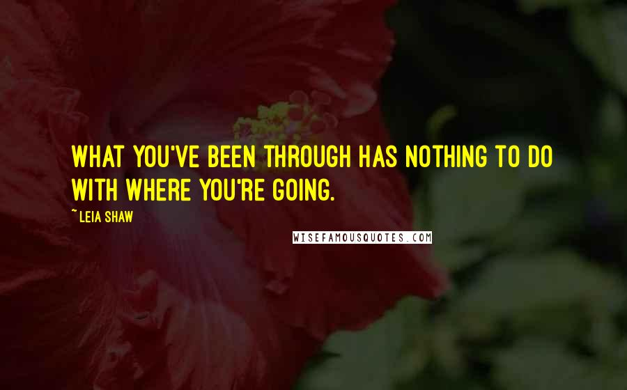 Leia Shaw quotes: What you've been through has nothing to do with where you're going.