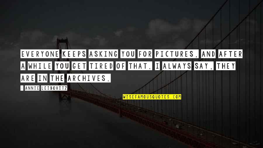 Leibovitz Quotes By Annie Leibovitz: Everyone keeps asking you for pictures, and after