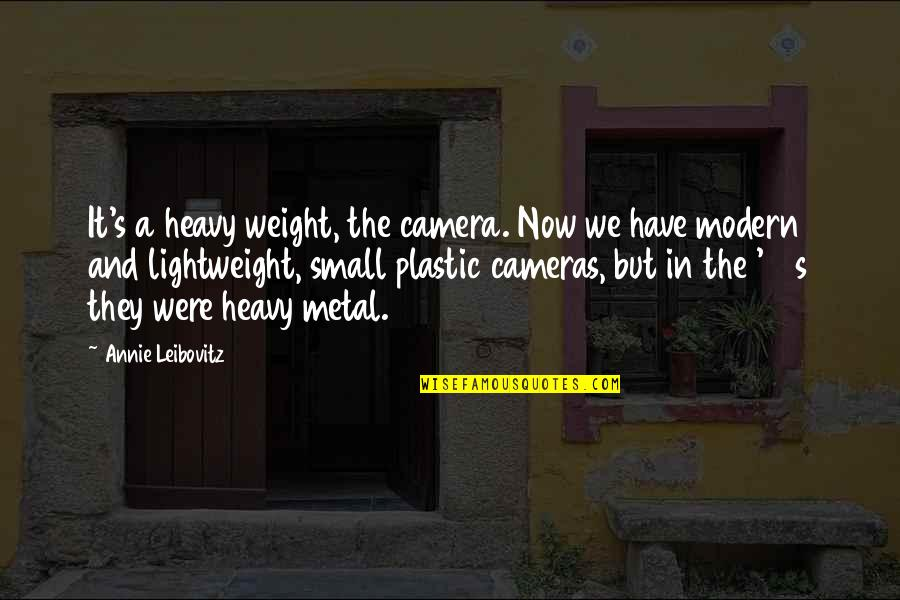 Leibovitz Quotes By Annie Leibovitz: It's a heavy weight, the camera. Now we