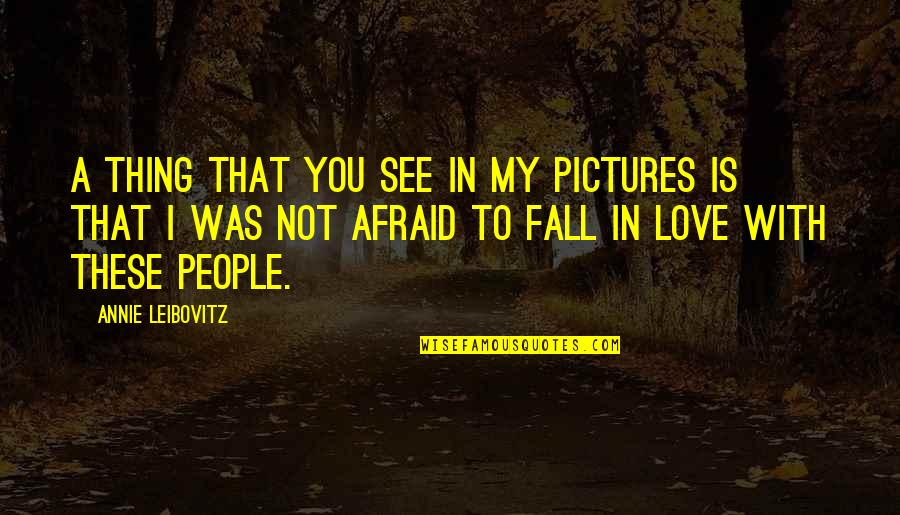 Leibovitz Quotes By Annie Leibovitz: A thing that you see in my pictures