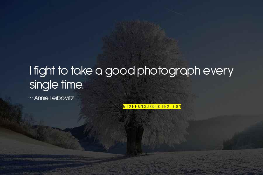 Leibovitz Quotes By Annie Leibovitz: I fight to take a good photograph every