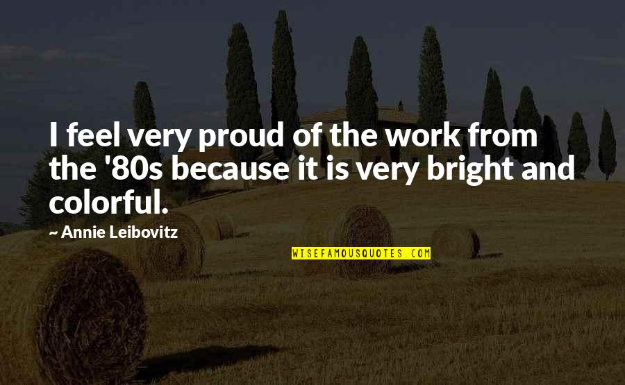 Leibovitz Quotes By Annie Leibovitz: I feel very proud of the work from