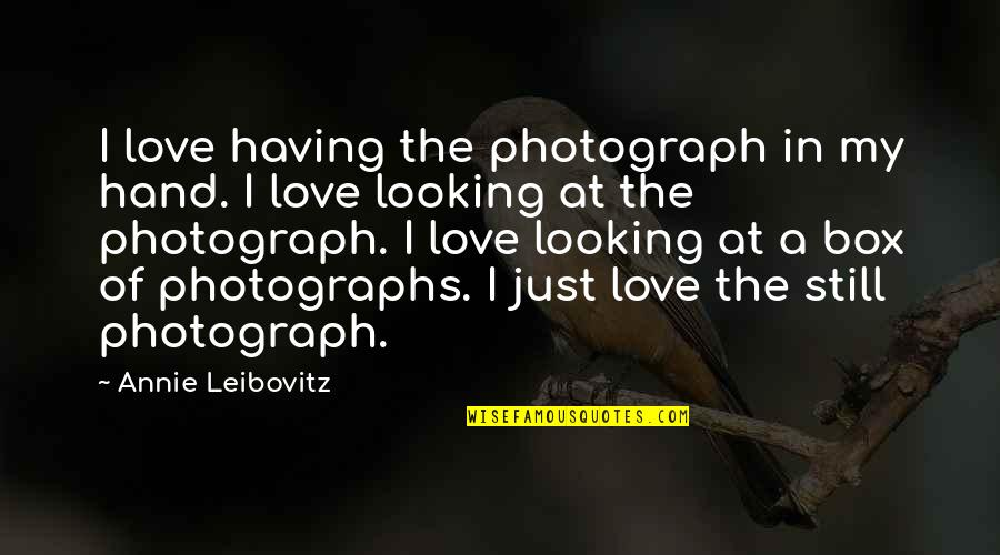 Leibovitz Quotes By Annie Leibovitz: I love having the photograph in my hand.