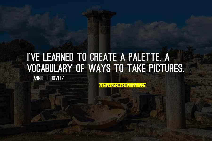 Leibovitz Quotes By Annie Leibovitz: I've learned to create a palette, a vocabulary