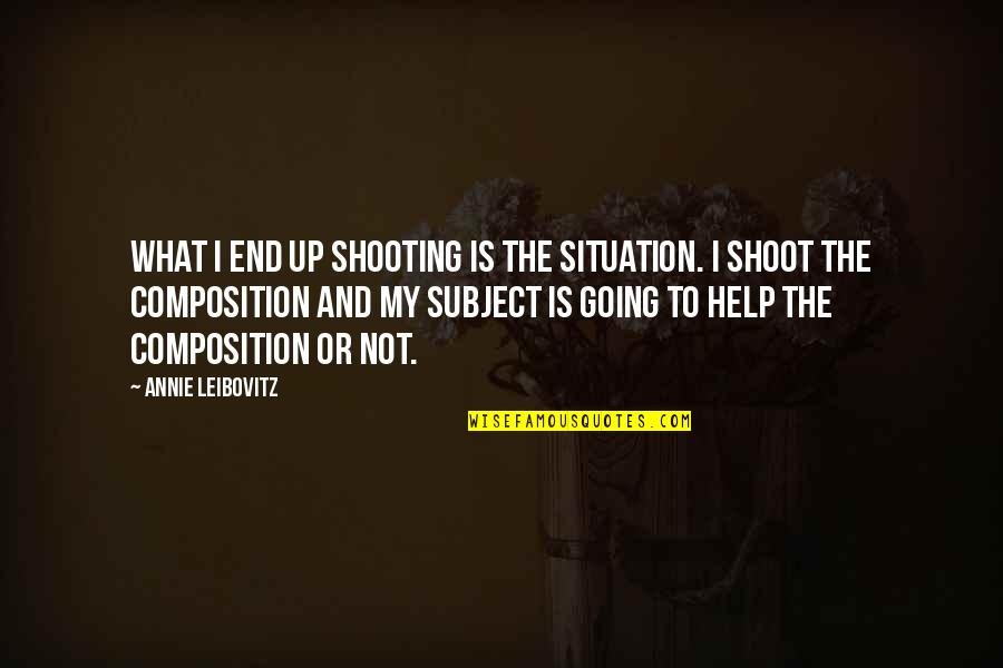 Leibovitz Quotes By Annie Leibovitz: What I end up shooting is the situation.