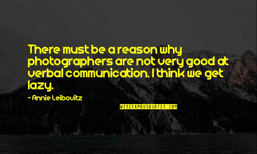 Leibovitz Quotes By Annie Leibovitz: There must be a reason why photographers are