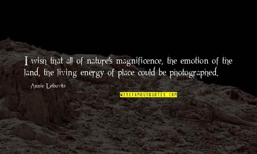 Leibovitz Quotes By Annie Leibovitz: I wish that all of nature's magnificence, the