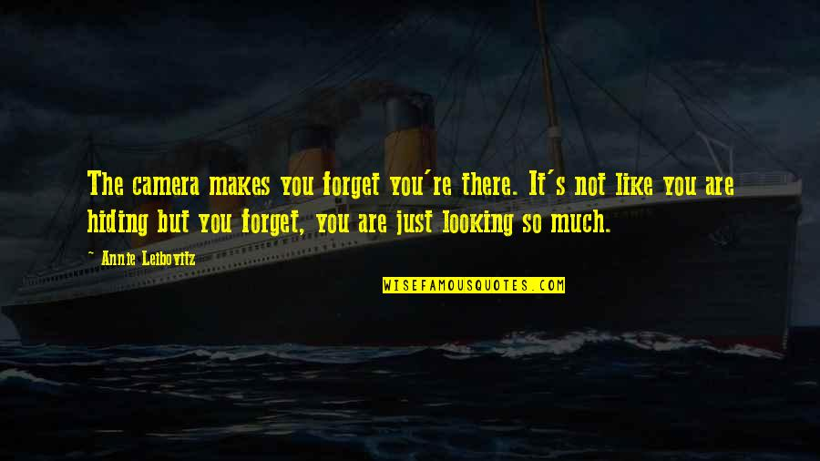 Leibovitz Quotes By Annie Leibovitz: The camera makes you forget you're there. It's