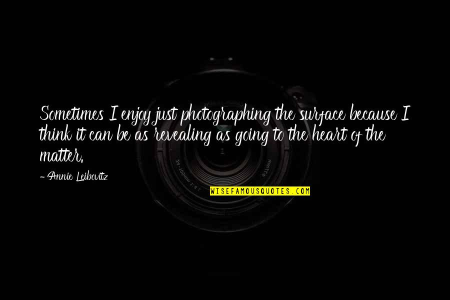 Leibovitz Quotes By Annie Leibovitz: Sometimes I enjoy just photographing the surface because