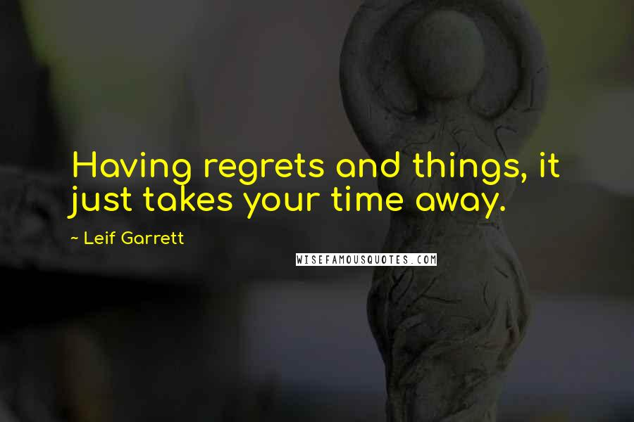 Leif Garrett quotes: Having regrets and things, it just takes your time away.