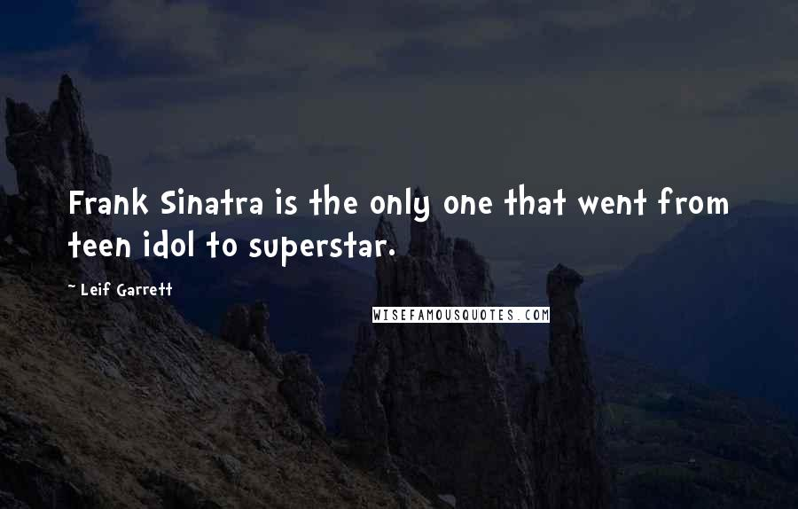 Leif Garrett quotes: Frank Sinatra is the only one that went from teen idol to superstar.