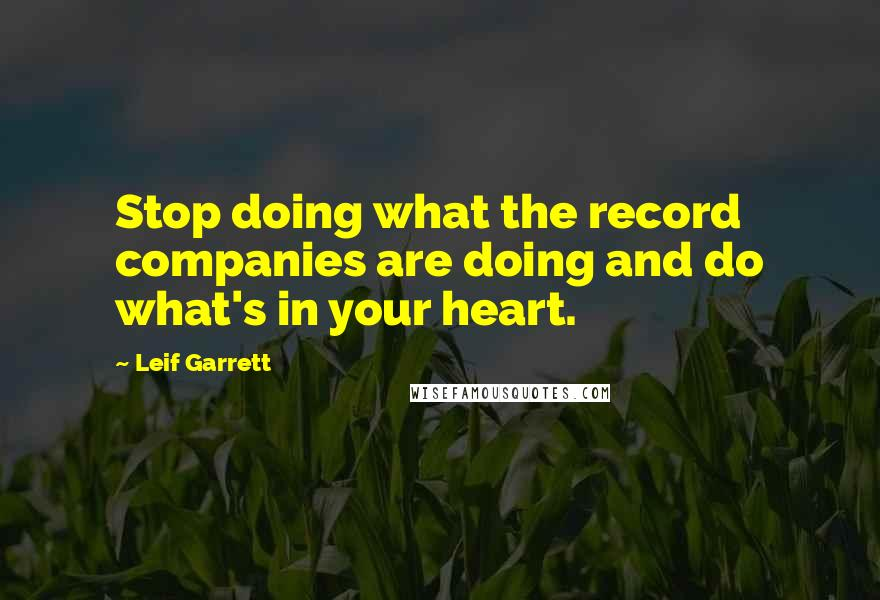 Leif Garrett quotes: Stop doing what the record companies are doing and do what's in your heart.