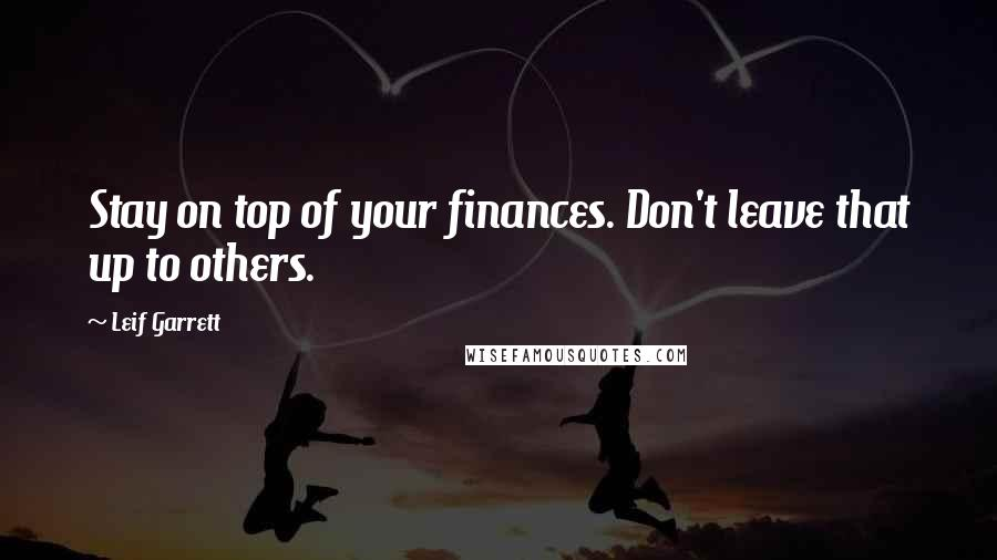 Leif Garrett quotes: Stay on top of your finances. Don't leave that up to others.
