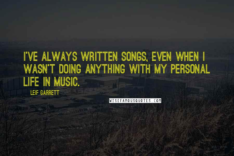 Leif Garrett quotes: I've always written songs, even when I wasn't doing anything with my personal life in music.