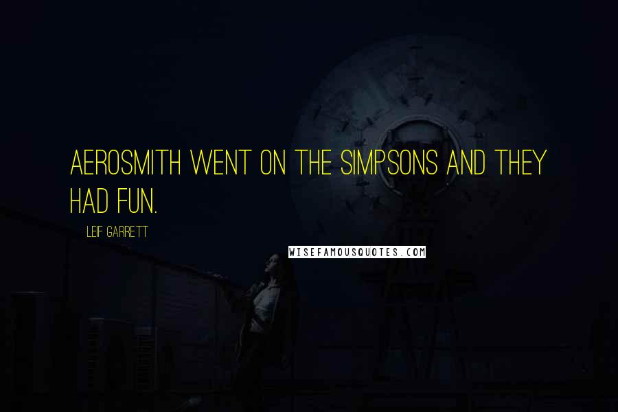 Leif Garrett quotes: Aerosmith went on The Simpsons and they had fun.