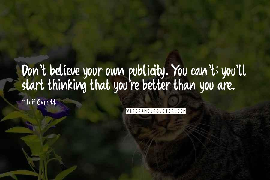 Leif Garrett quotes: Don't believe your own publicity. You can't; you'll start thinking that you're better than you are.