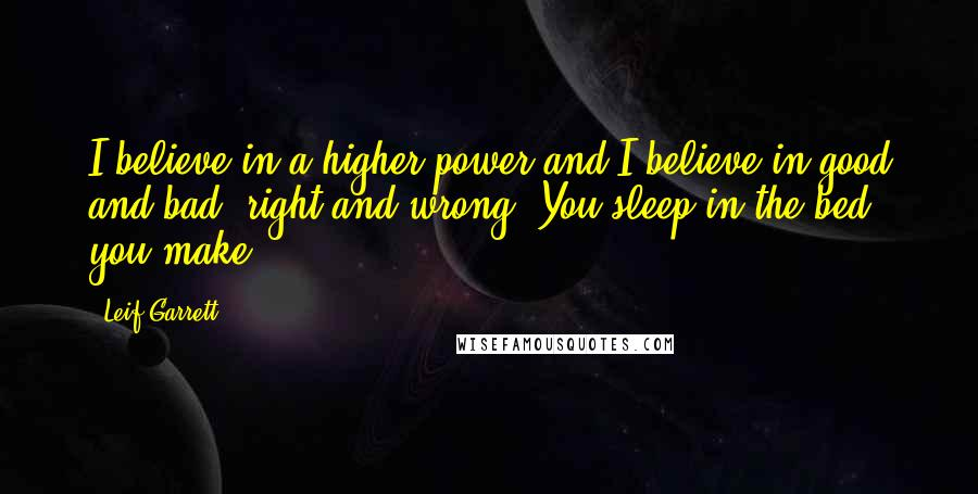 Leif Garrett quotes: I believe in a higher power and I believe in good and bad, right and wrong. You sleep in the bed you make.