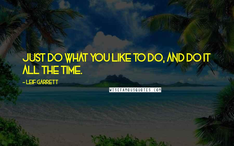 Leif Garrett quotes: Just do what you like to do, and do it all the time.