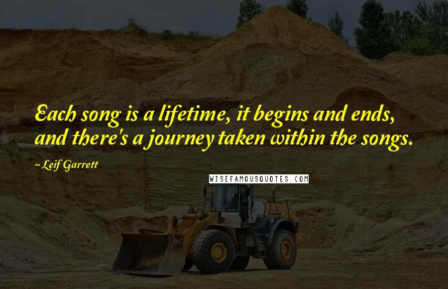 Leif Garrett quotes: Each song is a lifetime, it begins and ends, and there's a journey taken within the songs.