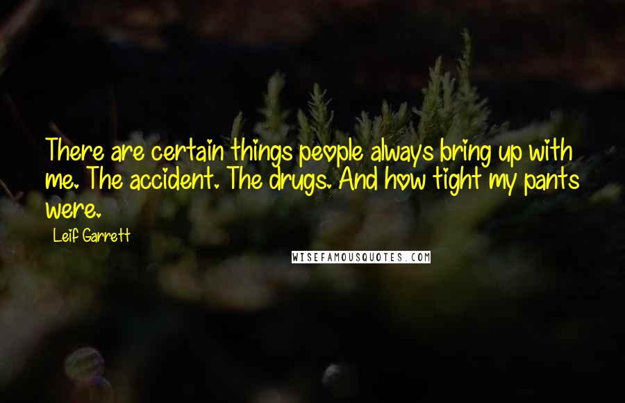 Leif Garrett quotes: There are certain things people always bring up with me. The accident. The drugs. And how tight my pants were.