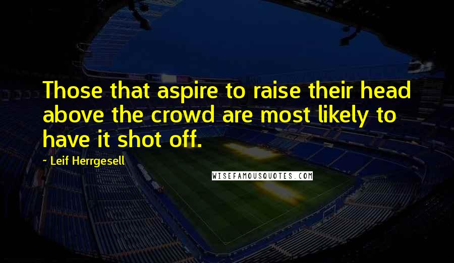 Leif Herrgesell quotes: Those that aspire to raise their head above the crowd are most likely to have it shot off.