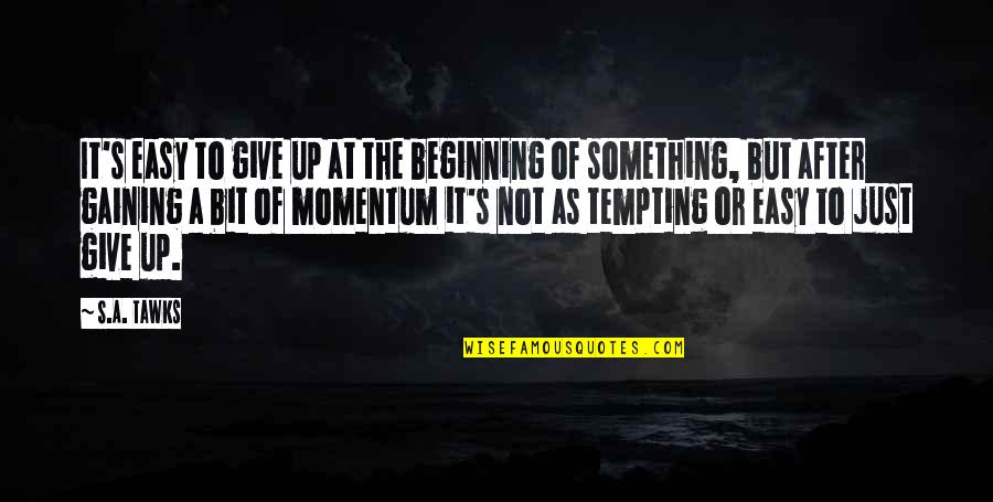 Leif Podhajsky Quotes By S.A. Tawks: It's easy to give up at the beginning