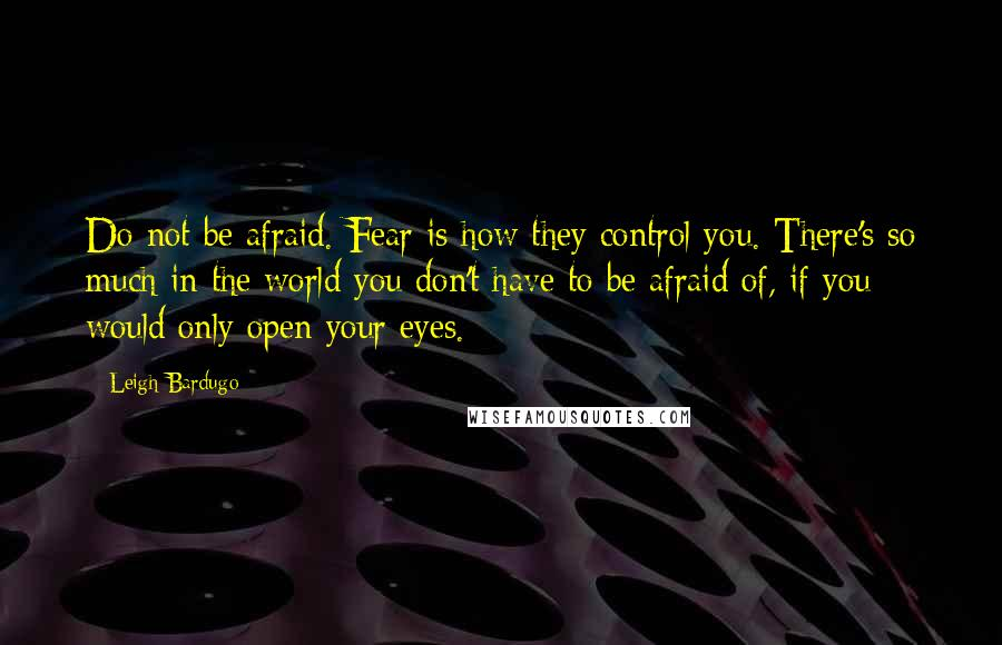 Leigh Bardugo quotes: Do not be afraid. Fear is how they control you. There's so much in the world you don't have to be afraid of, if you would only open your eyes.