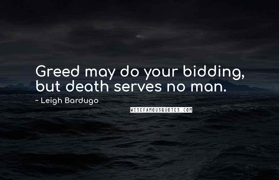 Leigh Bardugo quotes: Greed may do your bidding, but death serves no man.