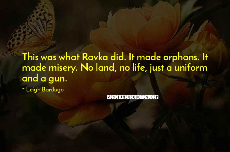 Leigh Bardugo quotes: This was what Ravka did. It made orphans. It made misery. No land, no life, just a uniform and a gun.