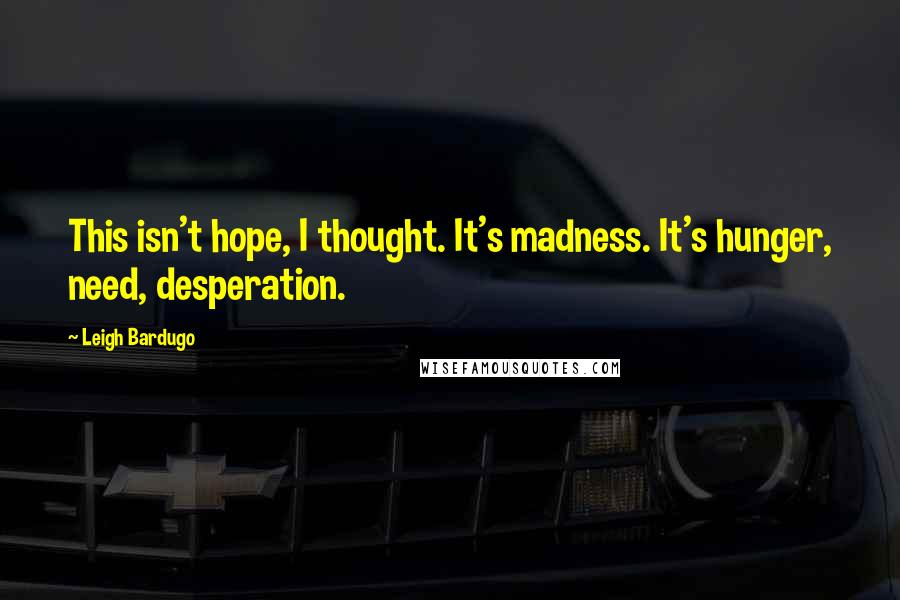 Leigh Bardugo quotes: This isn't hope, I thought. It's madness. It's hunger, need, desperation.