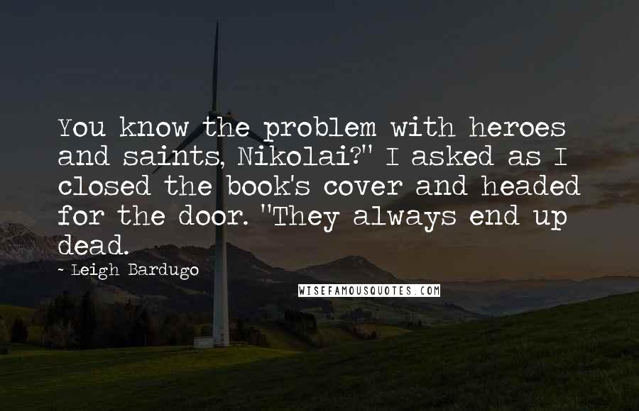"""Leigh Bardugo quotes: You know the problem with heroes and saints, Nikolai?"""" I asked as I closed the book's cover and headed for the door. """"They always end up dead."""