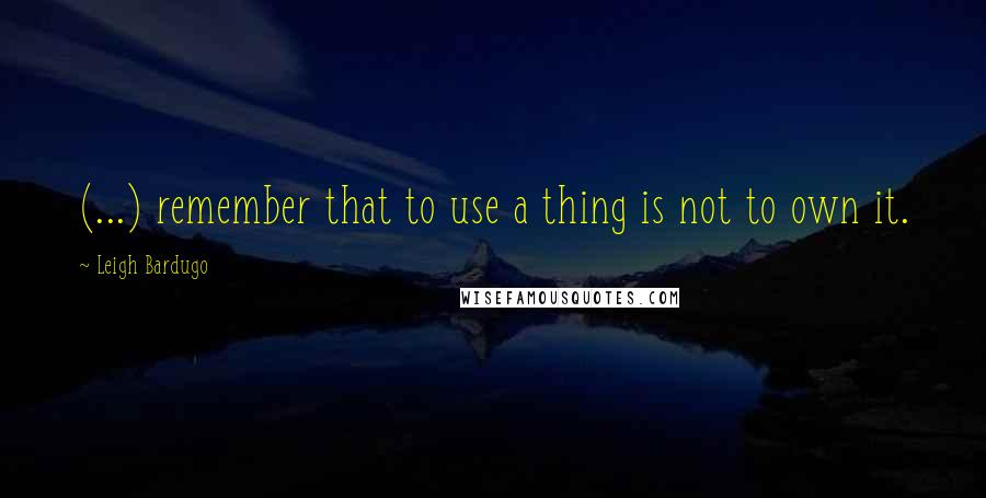 Leigh Bardugo quotes: (...) remember that to use a thing is not to own it.