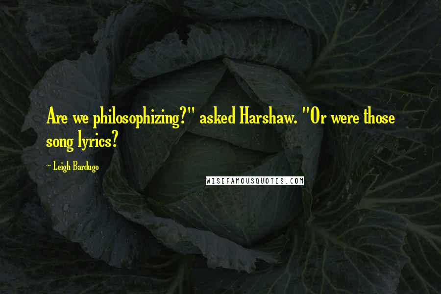 "Leigh Bardugo quotes: Are we philosophizing?"" asked Harshaw. ""Or were those song lyrics?"