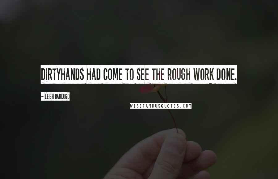 Leigh Bardugo quotes: Dirtyhands had come to see the rough work done.